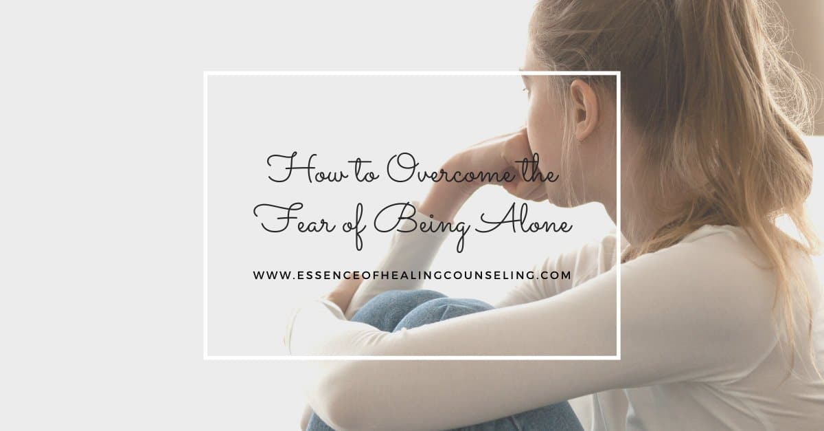 How to Overcome the Fear of Being Alone, Essence of Healing, Fort Lauderdale, FL