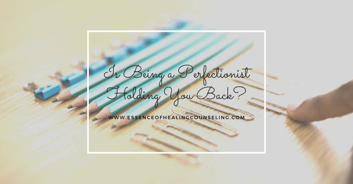 Is Being a Perfectionist Holding You Back? Essence of Healing Counseling