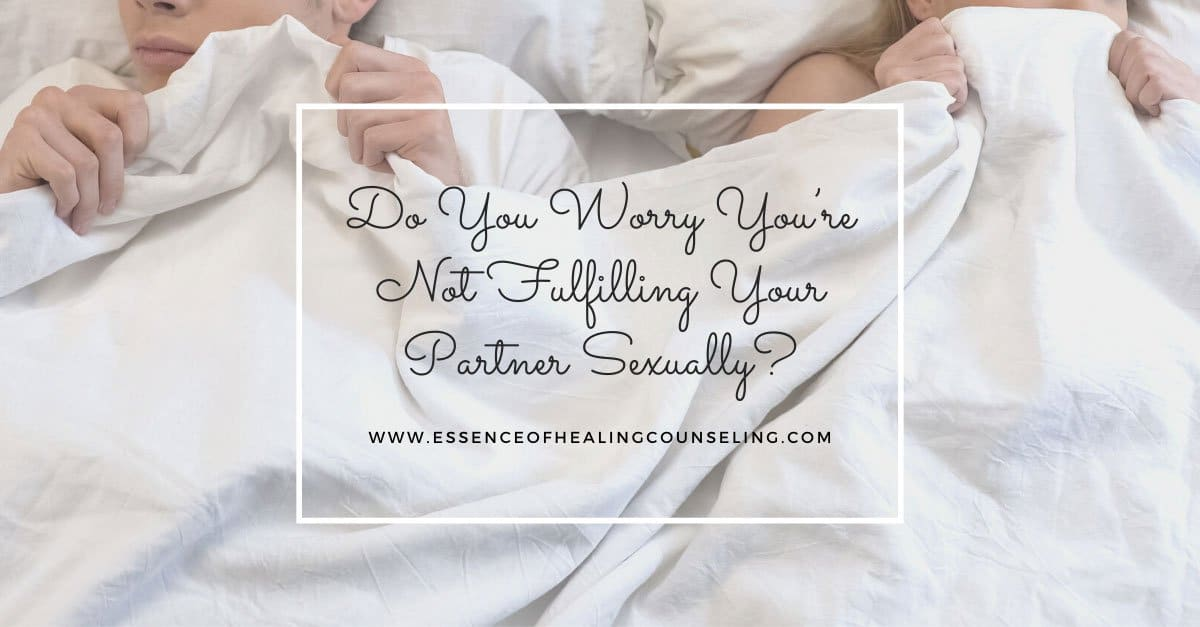 Do You Worry You're Not Fulfilling Your Partner Sexually?, Essence of Healing Counseling, Ft. Lauderdale, FL